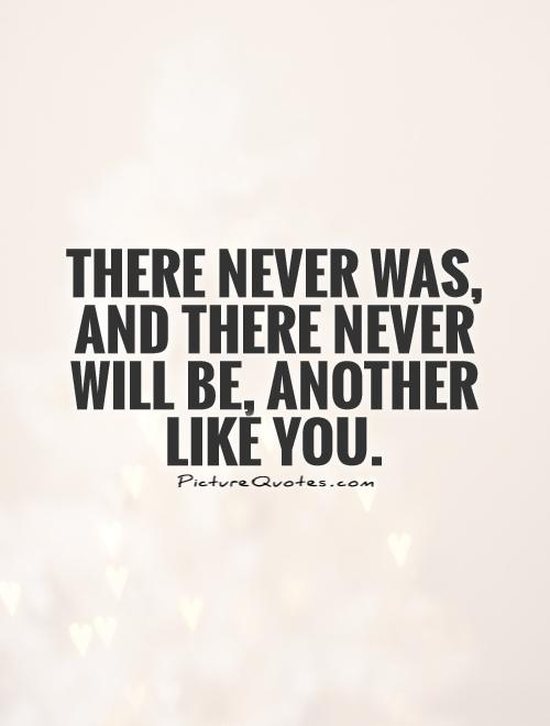 There never was, and there never will be, another like you Picture Quote #1
