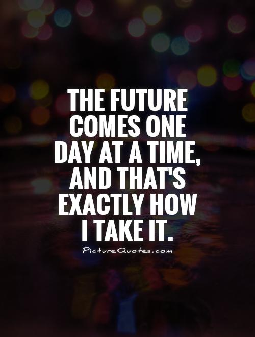 The future comes one day at a time, and that's exactly how I take it Picture Quote #1