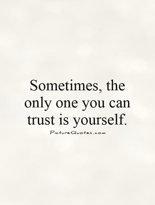 Sometimes, the only one you can trust is yourself Picture Quote #1