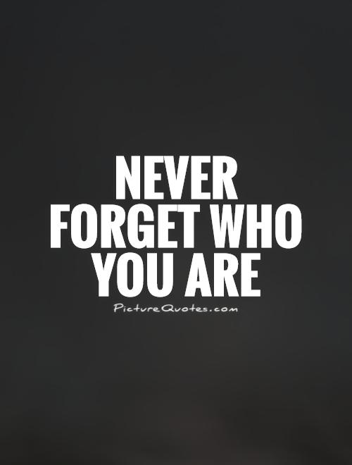 Never forget who you are Picture Quote #1