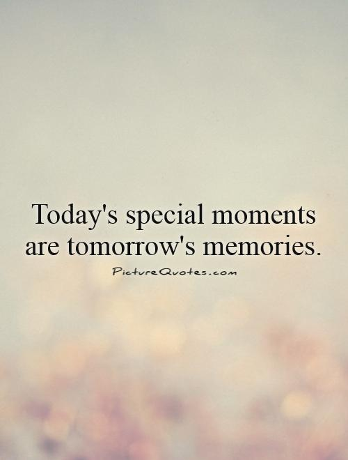Today's special moments are tomorrow's memories Picture Quote #1