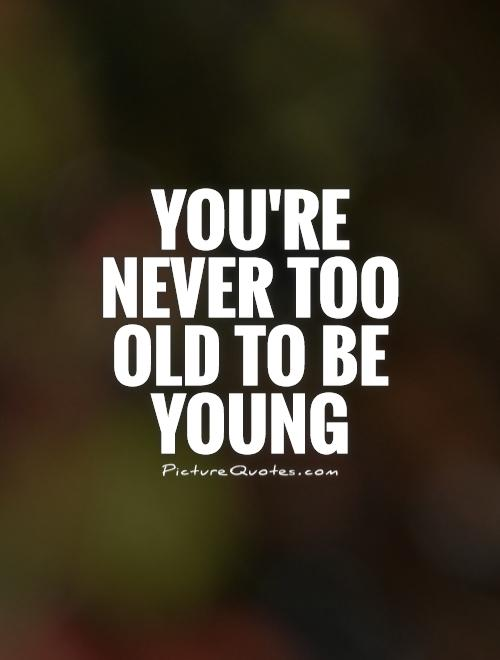 You're never too old to be young Picture Quote #1