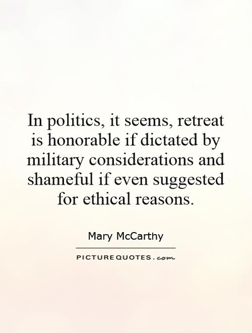In politics, it seems, retreat is honorable if dictated by military considerations and shameful if even suggested for ethical reasons Picture Quote #1