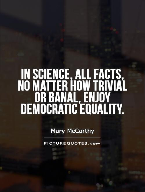 In science, all facts, no matter how trivial or banal, enjoy democratic equality Picture Quote #1