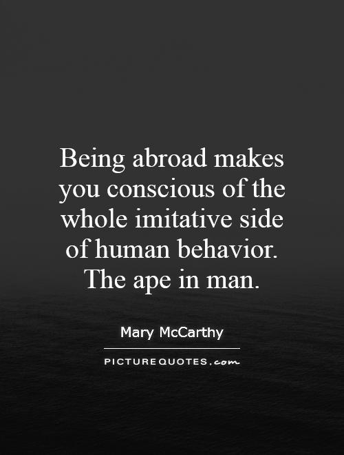 Being abroad makes you conscious of the whole imitative side of human behavior. The ape in man Picture Quote #1
