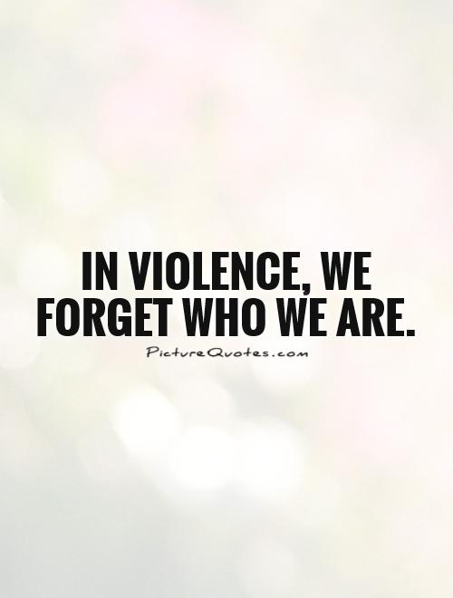 In violence, we forget who we are Picture Quote #1