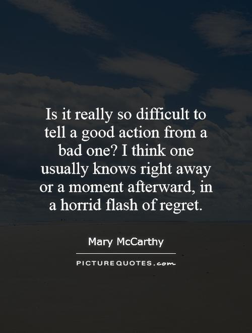 Is it really so difficult to tell a good action from a bad one? I think one usually knows right away or a moment afterward, in a horrid flash of regret Picture Quote #1