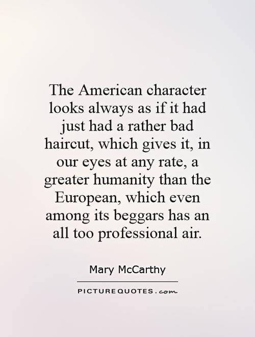 The American character looks always as if it had just had a rather bad haircut, which gives it, in our eyes at any rate, a greater humanity than the European, which even among its beggars has an all too professional air Picture Quote #1