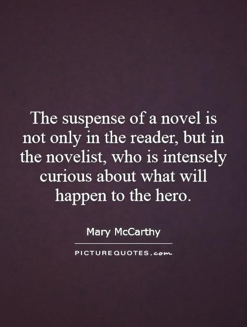 The suspense of a novel is not only in the reader, but in the novelist, who is intensely curious about what will happen to the hero Picture Quote #1