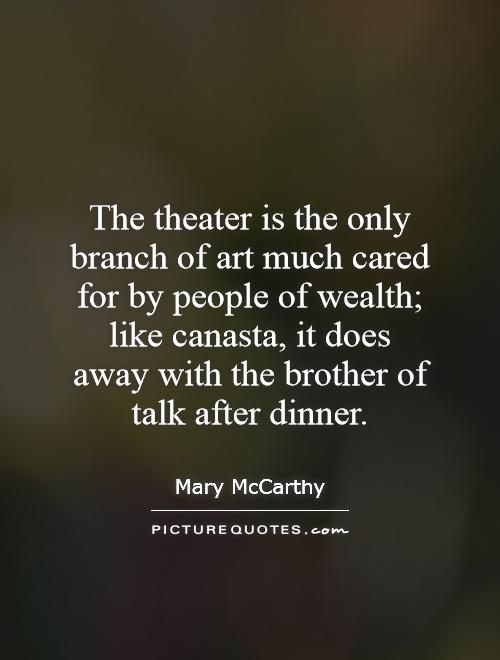 The theater is the only branch of art much cared for by people of wealth; like canasta, it does away with the brother of talk after dinner Picture Quote #1