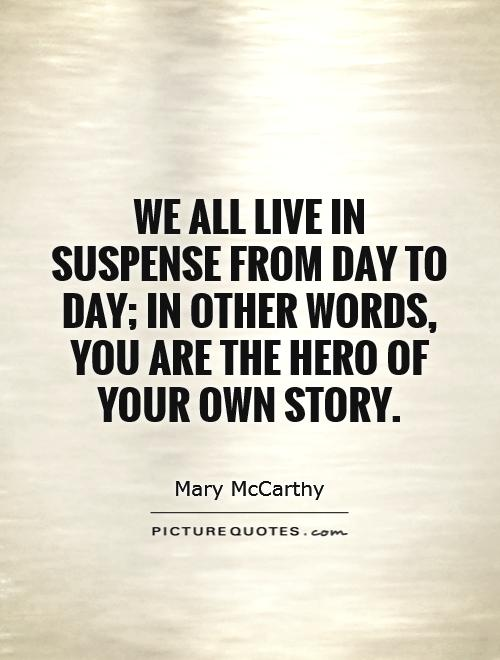 We all live in suspense from day to day; in other words, you are the hero of your own story Picture Quote #1