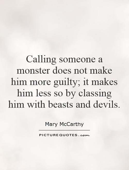 Calling someone a monster does not make him more guilty; it makes him less so by classing him with beasts and devils Picture Quote #1