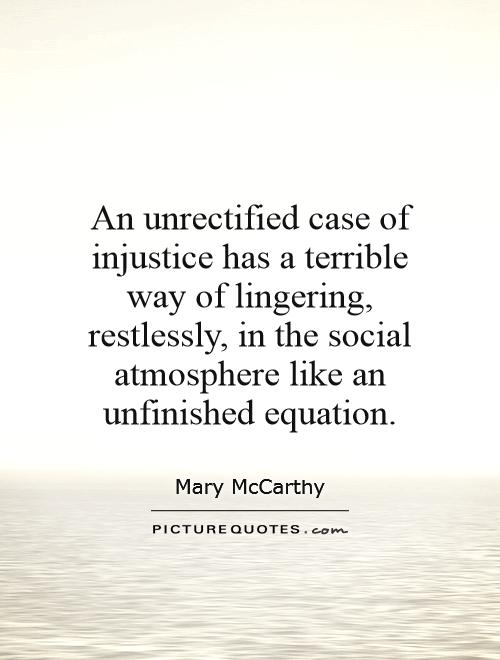 An unrectified case of injustice has a terrible way of lingering, restlessly, in the social atmosphere like an unfinished equation Picture Quote #1