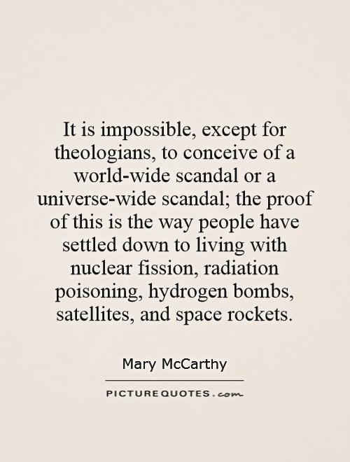 It is impossible, except for theologians, to conceive of a world-wide scandal or a universe-wide scandal; the proof of this is the way people have settled down to living with nuclear fission, radiation poisoning, hydrogen bombs, satellites, and space rockets Picture Quote #1