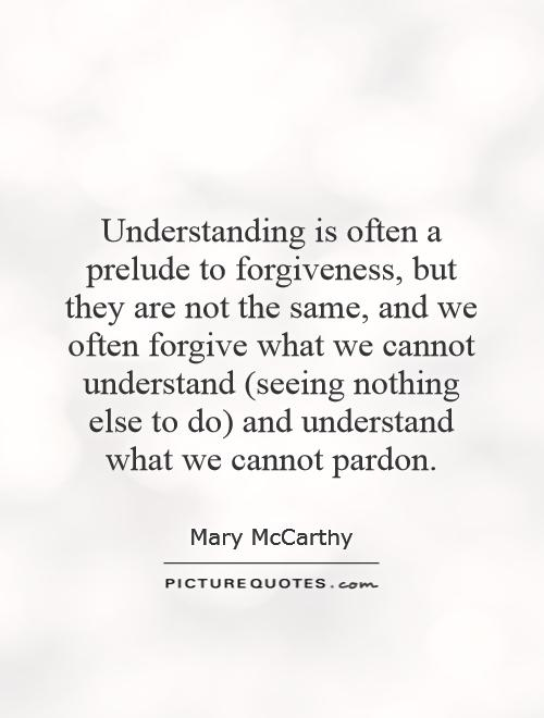 Understanding is often a prelude to forgiveness, but they are not the same, and we often forgive what we cannot understand (seeing nothing else to do) and understand what we cannot pardon Picture Quote #1