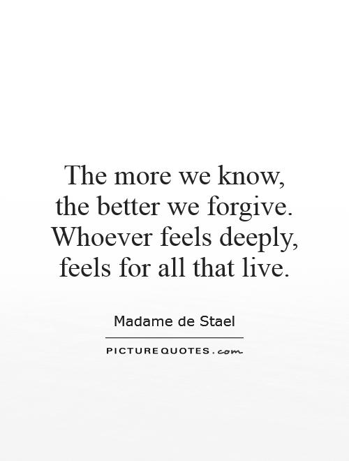 The more we know, the better we forgive. Whoever feels deeply, feels for all that live Picture Quote #1