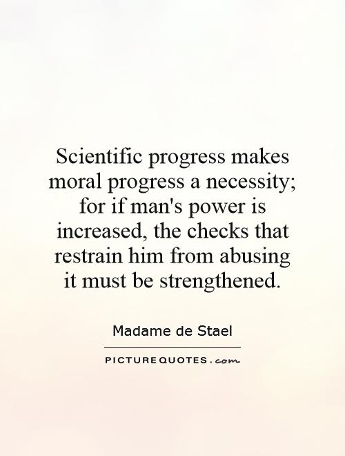 Scientific progress makes moral progress a necessity; for if man's power is increased, the checks that restrain him from abusing it must be strengthened Picture Quote #1