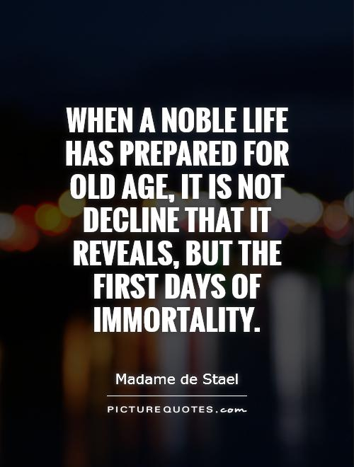 When a noble life has prepared for old age, it is not decline that it reveals, but the first days of immortality Picture Quote #1