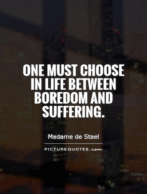 One must choose in life between boredom and suffering Picture Quote #1