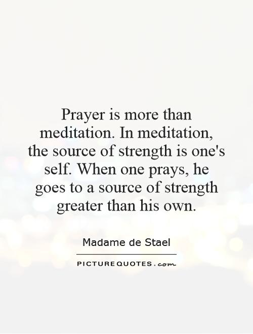 Prayer is more than meditation. In meditation, the source of strength is one's self. When one prays, he goes to a source of strength greater than his own Picture Quote #1