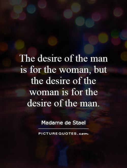 The desire of the man is for the woman, but the desire of the woman is for the desire of the man Picture Quote #1