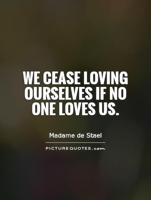 We cease loving ourselves if no one loves us Picture Quote #1