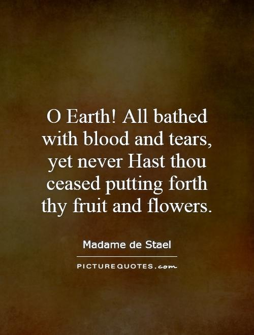 O Earth! All bathed with blood and tears, yet never Hast thou ceased putting forth thy fruit and flowers Picture Quote #1