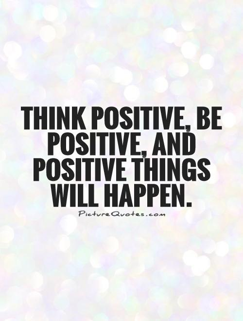 Think positive, be positive, and positive things will happen Picture Quote #1