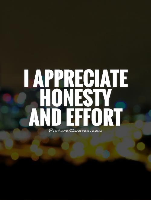 I appreciate honesty and effort Picture Quote #1