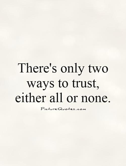 There's only two ways to trust, either all or none Picture Quote #1