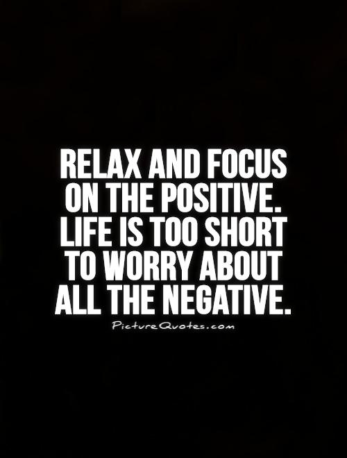 Relax and focus on the positive. Life is too short  to worry about  all the negative Picture Quote #1
