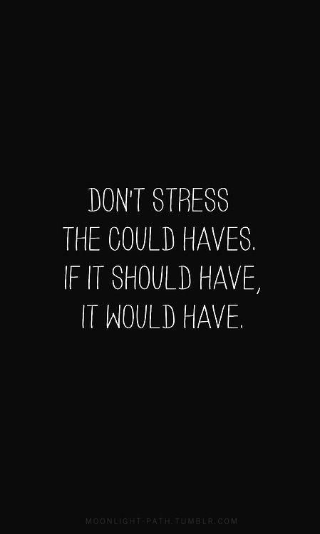 Don't stress the could haves.  If it should have, it would have Picture Quote #2