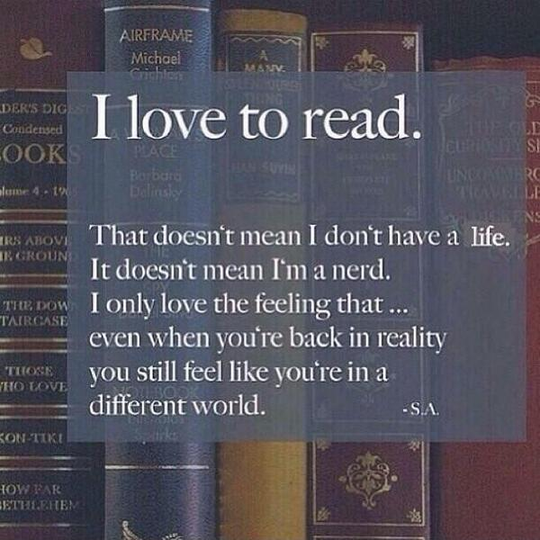 I love to read. That doesn't mean I don't have a life. It doesn't mean I'm a nerd. I only love the feeling that... even when you're back in reality you still feel like you're in a different world Picture Quote #1