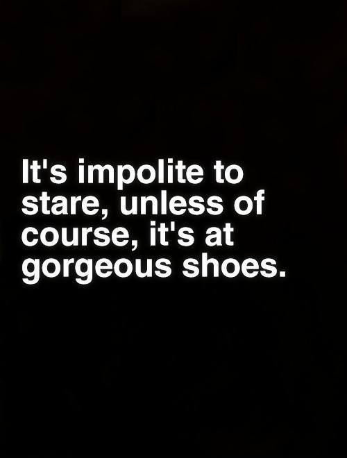 It's impolite to stare, unless of course, it's at gorgeous shoes Picture Quote #1