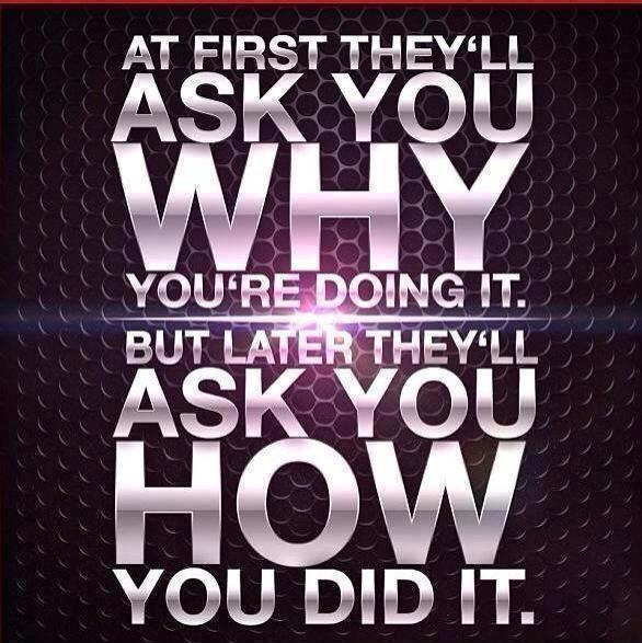 At first they'll ask you why you're doing it. But later they'll ask you how you did it Picture Quote #1
