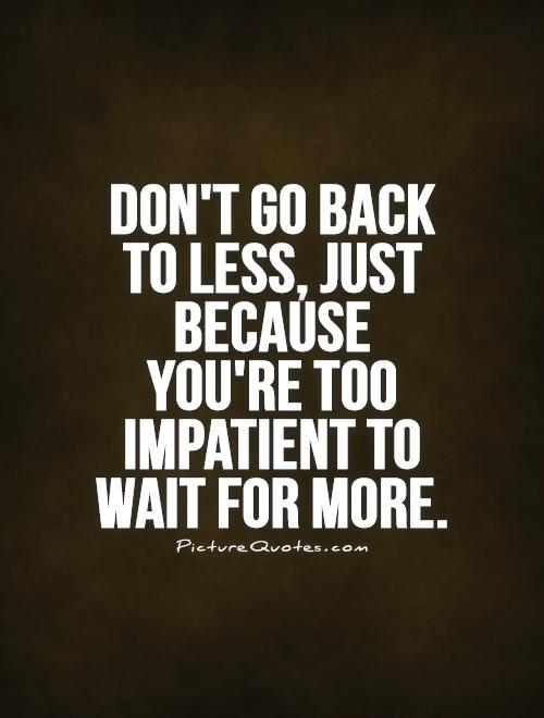 Don't go back to less, just because you're too impatient to wait for more Picture Quote #1
