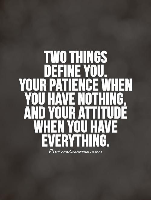 Two things  define you.  Your patience when  you have nothing,  and your attitude when you have everything Picture Quote #1