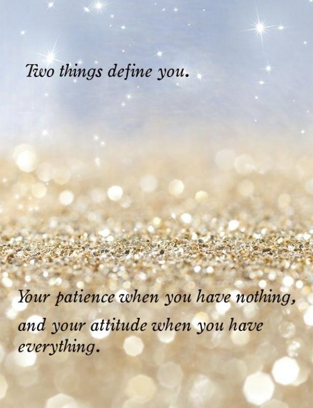 Two things  define you.  Your patience when  you have nothing,  and your attitude when you have everything Picture Quote #2