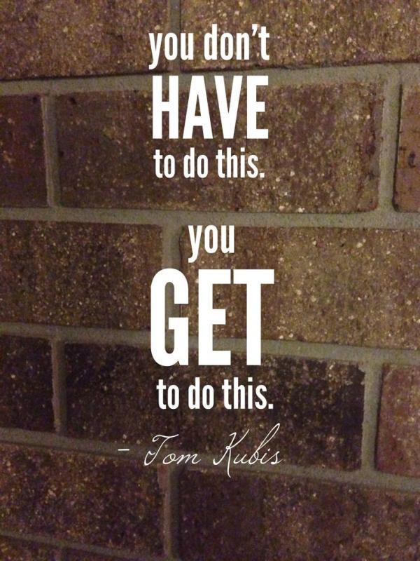 You don't have to do this, you get to do this Picture Quote #1
