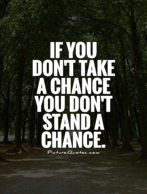 If you don't take a chance you don't stand a chance Picture Quote #1