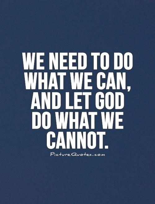 We need to do what we can, and let God do what we cannot Picture Quote #1