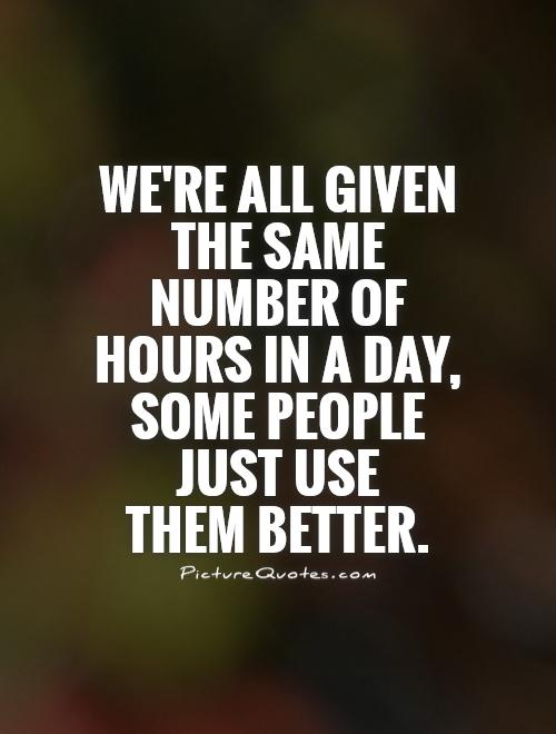 We're all given the same number of hours in a day, some people just use  them better Picture Quote #1