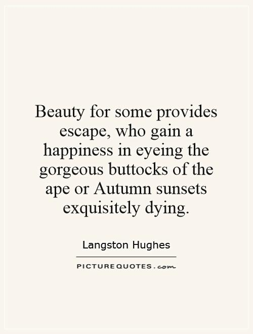 Beauty for some provides escape, who gain a happiness in eyeing the gorgeous buttocks of the ape or Autumn sunsets exquisitely dying Picture Quote #1