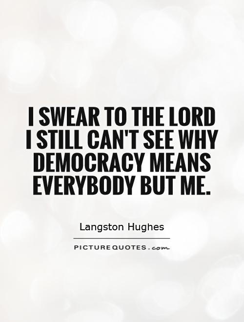 I swear to the Lord I still can't see Why Democracy means Everybody but me Picture Quote #1