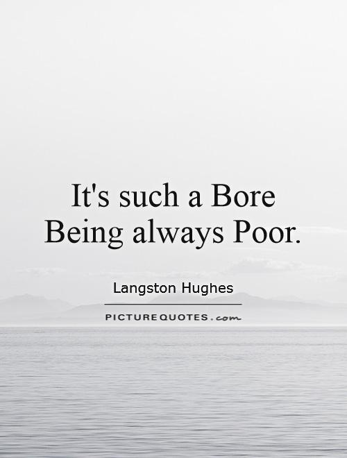 It's such a Bore Being always Poor Picture Quote #1