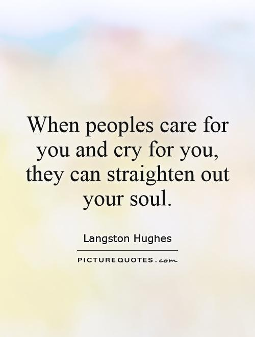 When peoples care for you and cry for you, they can straighten out your soul Picture Quote #1