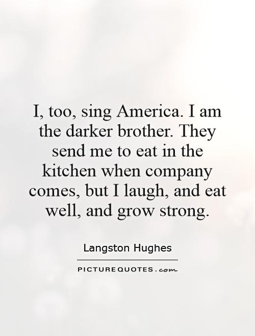 i too sing america by langston hughes Langston hughes (1902-1967) was the first black writer in america to earn his living from writing born in joplin, missouri, he had a migratory childhood following.