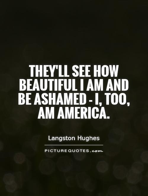 They'll see how beautiful I am And be ashamed - I, too, am America Picture Quote #1