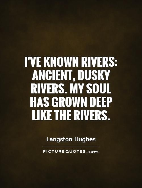 I've known rivers: Ancient, dusky rivers. My soul has grown deep like the rivers Picture Quote #1