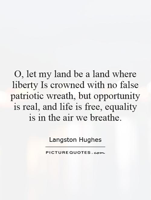 O, let my land be a land where liberty Is crowned with no false patriotic wreath, but opportunity is real, and life is free, equality is in the air we breathe Picture Quote #1
